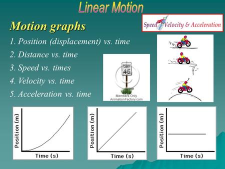 Motion graphs 1.Position (displacement) vs. time 2.Distance vs. time 3.Speed vs. times 4.Velocity vs. time 5.Acceleration vs. time ________.