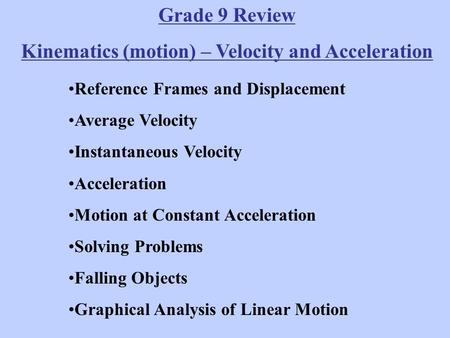 Grade 9 Review Kinematics (motion) – Velocity and Acceleration Reference Frames and Displacement Average Velocity Instantaneous Velocity Acceleration Motion.