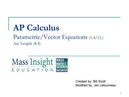 AP Calculus Parametric/Vector Equations (1.4/11.) Arc Length (8.4) Created by: Bill Scott Modified by: Jen Letourneau 1.
