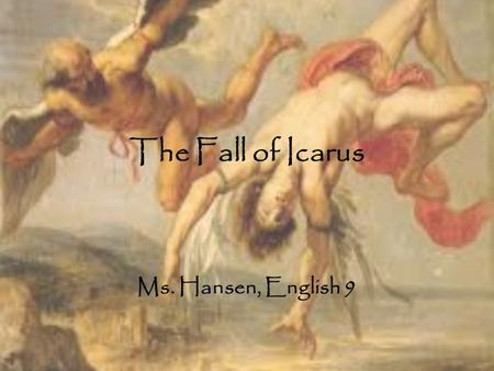 The Fall of Icarus Ms. Hansen, English 9.