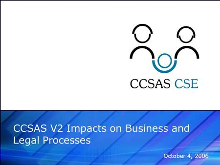 CCSAS V2 Impacts on Business and Legal Processes October 4, 2006.