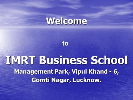 Welcome IMRT Business School Management Park, Vipul Khand - 6, Gomti Nagar, Lucknow. to.