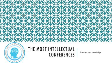 THE MOST INTELLECTUAL CONFERENCES Broaden your knowledge.