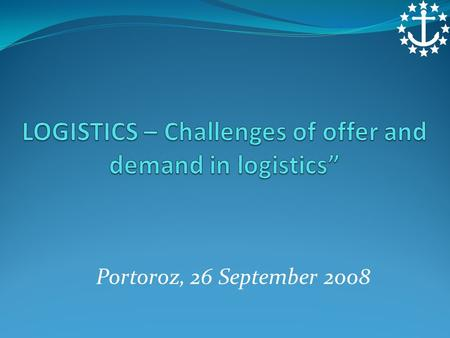"Portoroz, 26 September 2008. LOGISTICS - ""Challenges of offer and demand in logistics"" INTRODUCTION ECSA LOGISTICS AND MARITIME SERVICES IMPROVING THE."