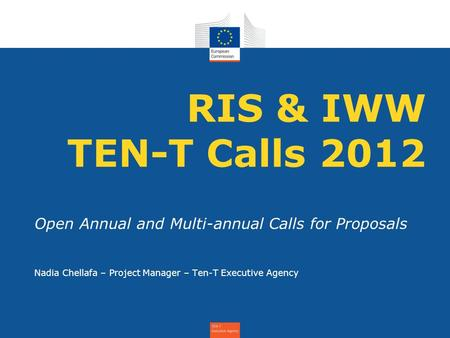 RIS & IWW TEN-T Calls 2012 Open Annual and Multi-annual Calls for Proposals Nadia Chellafa – Project Manager – Ten-T Executive Agency.