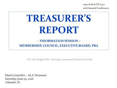 TREASURER'S REPORT - INFORMATION SESSION – MEMBERSHIP, COUNCIL, EXECUTIVE BOARD, PBA - FY 2017 Budget Plan- Strategic Issues and Financial Trends Mario.