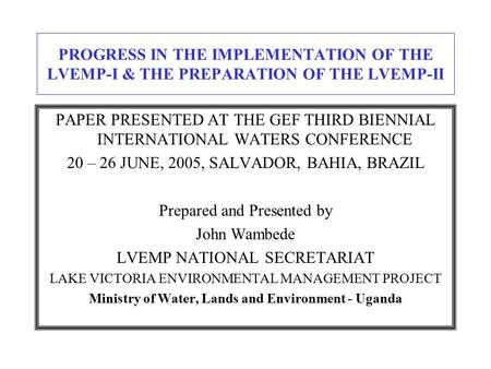 PROGRESS IN THE IMPLEMENTATION OF THE LVEMP-I & THE PREPARATION OF THE LVEMP-II PAPER PRESENTED AT THE GEF THIRD BIENNIAL INTERNATIONAL WATERS CONFERENCE.