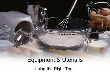 Equipment & Utensils Using the Right Tools. Our Goal To provide information about the best selection, use and maintenance of food preparation equipment.