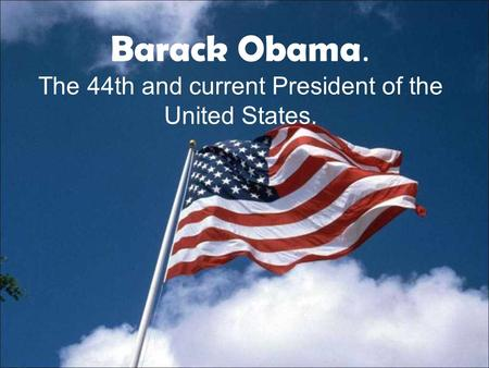 Barack Obama. The 44th and current President of the United States.