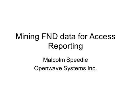 Mining FND data for Access Reporting Malcolm Speedie Openwave Systems Inc.