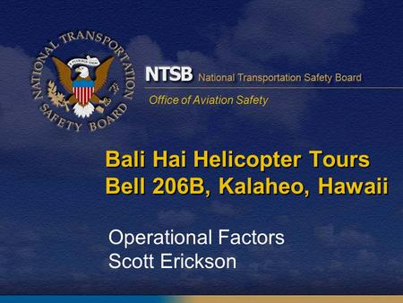 Office of Aviation Safety Bali Hai Helicopter Tours Bell 206B, Kalaheo, Hawaii Operational Factors Scott Erickson.