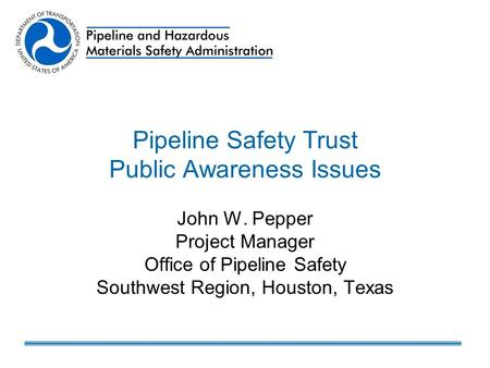 Pipeline Safety Trust Public Awareness Issues John W. Pepper Project Manager Office of Pipeline Safety Southwest Region, Houston, Texas.