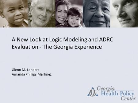 A New Look at Logic Modeling and ADRC Evaluation - The Georgia Experience Glenn M. Landers Amanda Phillips Martinez.
