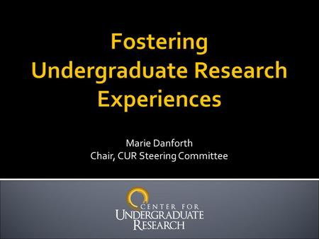 "Marie Danforth Chair, CUR Steering Committee.  ""Undergraduate research [scholarship, and creative activity] is an inquiry or investigation conducted."