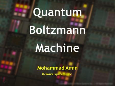 Copyright© 2016, D-Wave Systems Inc. 1 Quantum Boltzmann Machine Mohammad Amin D-Wave Systems Inc.