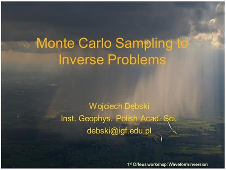 Monte Carlo Sampling to Inverse Problems Wojciech Dębski Inst. Geophys. Polish Acad. Sci. 1 st Orfeus workshop: Waveform inversion.