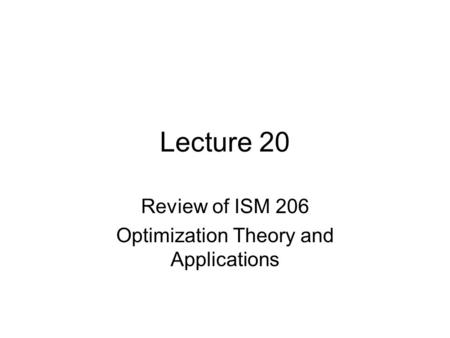 Lecture 20 Review of ISM 206 Optimization Theory and Applications.