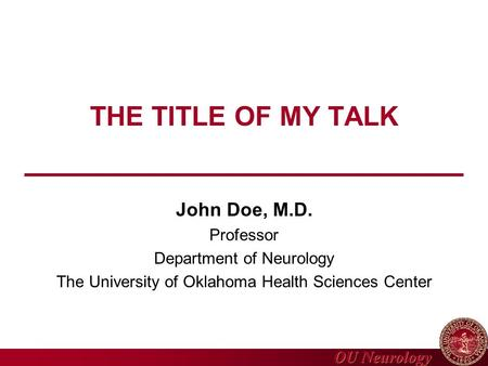 OU Neurology THE TITLE OF MY TALK John Doe, M.D. Professor Department of Neurology The University of Oklahoma Health Sciences Center.