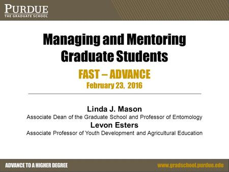 Managing and Mentoring Graduate Students FAST – ADVANCE February 23, 2016 Linda J. Mason Associate Dean of the Graduate School and Professor of Entomology.