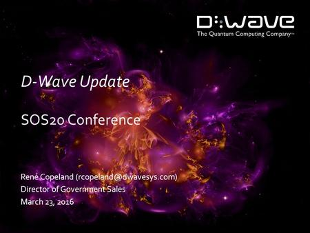D-Wave Update SOS20 Conference René Copeland Director of Government Sales March 23, 2016.