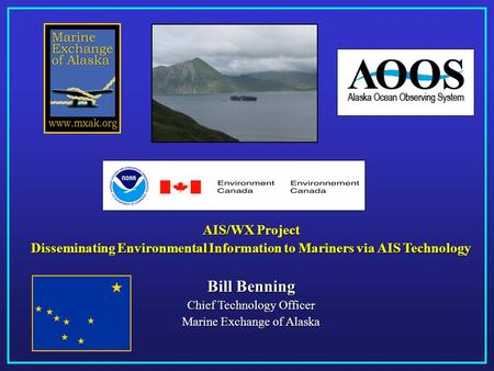 AIS/WX Project Disseminating Environmental Information to Mariners via AIS Technology Bill Benning Chief Technology Officer Marine Exchange of Alaska.
