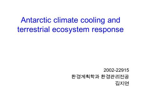 Antarctic climate cooling and terrestrial ecosystem response 2002-22915 환경계획학과 환경관리전공 김지연.