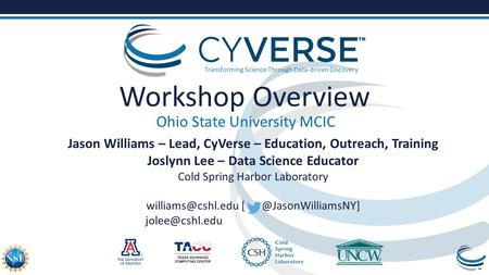 Transforming Science Through Data-driven Discovery Workshop Overview Ohio State University MCIC Jason Williams – Lead, CyVerse – Education, Outreach, Training.