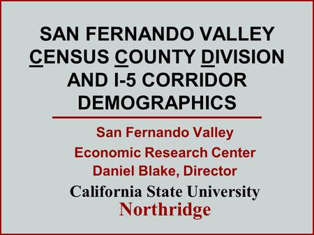 SAN FERNANDO VALLEY CENSUS COUNTY DIVISION AND I-5 CORRIDOR DEMOGRAPHICS San Fernando Valley Economic Research Center Daniel Blake, Director California.