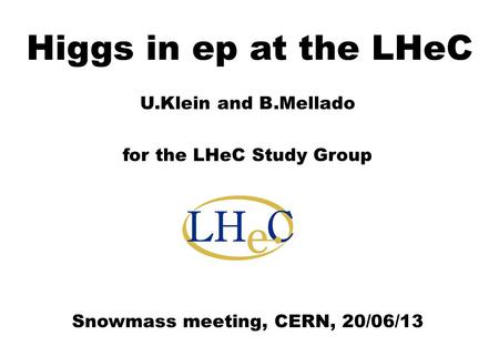 U.Klein and B.Mellado for the LHeC Study Group Snowmass meeting, CERN, 20/06/13 Higgs in ep at the LHeC.
