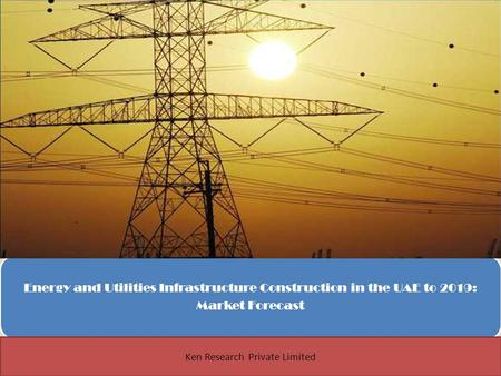 Energy and Utilities Infrastructure Construction in the UAE to 2019: Market Forecast 1 Ken Research Private Limited.