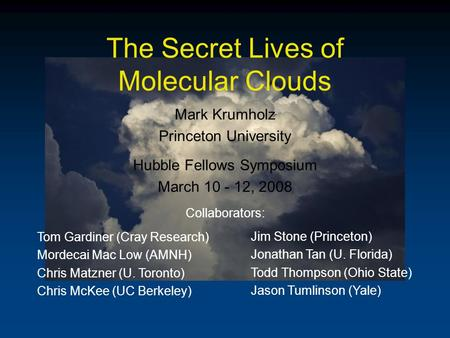 The Secret Lives of Molecular Clouds Mark Krumholz Princeton University Hubble Fellows Symposium March 10 - 12, 2008 Collaborators: Tom Gardiner (Cray.