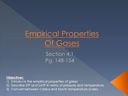 Objectives : 1)Introduce the empirical properties of gases 2)Describe STP and SATP in terms of pressure and temperature 3)Convert between Celsius and Kelvin.