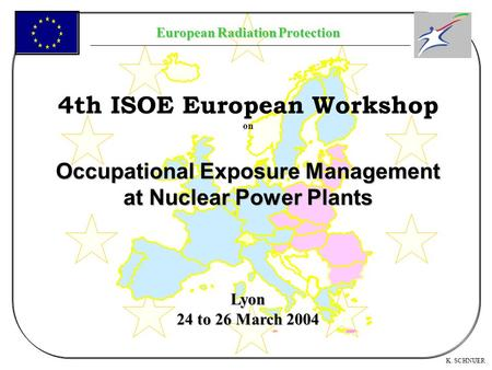 European Radiation Protection K. SCHNUER 4th ISOE European Workshop on Occupational Exposure Management at Nuclear Power Plants Lyon 24 to 26 March 2004.