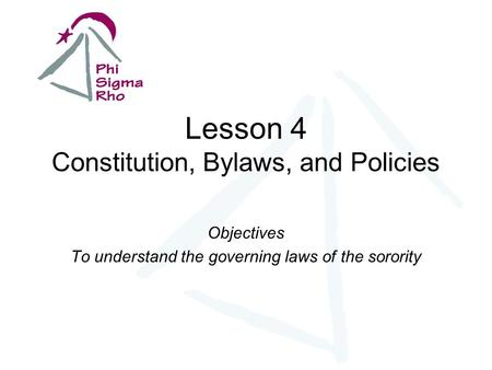 Lesson 4 Constitution, Bylaws, and Policies Objectives To understand the governing laws of the sorority.