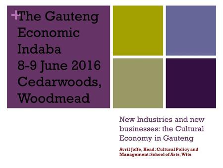 + New Industries and new businesses: the Cultural Economy in Gauteng Avril Joffe, Head: Cultural Policy and Management: School of Arts, Wits The Gauteng.