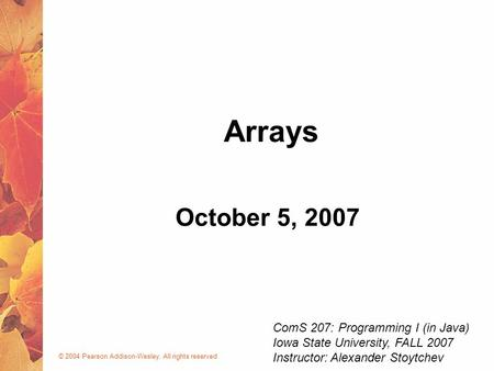 © 2004 Pearson Addison-Wesley. All rights reserved October 5, 2007 Arrays ComS 207: Programming I (in Java) Iowa State University, FALL 2007 Instructor:
