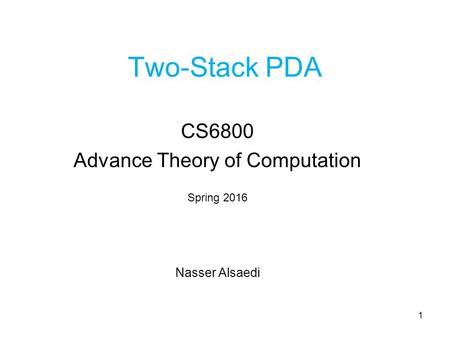 Two-Stack PDA CS6800 Advance Theory of Computation Spring 2016 Nasser Alsaedi 1.