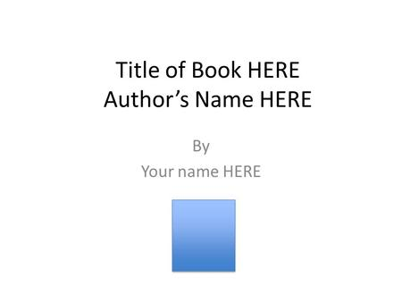 Title of Book HERE Author's Name HERE By Your name HERE.