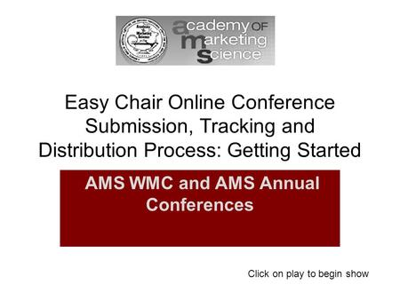 Easy Chair Online Conference Submission, Tracking and Distribution Process: Getting Started AMS WMC and AMS Annual Conferences Click on play to begin show.