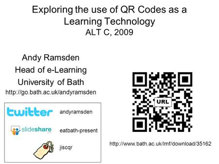 Exploring the use of QR Codes as a Learning Technology ALT C, 2009 Andy Ramsden Head of e-Learning University of Bath