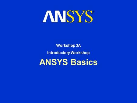 ANSYS Basics Workshop 3A Introductory Workshop. Workshop Supplement October 30, 2001 Inventory #001570 W3-2 3A. Introductory Workshop ANSYS Basics In.