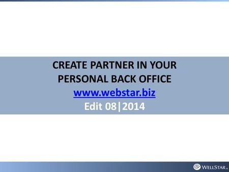 CREATE PARTNER IN YOUR PERSONAL BACK OFFICE www.webstar.biz Edit 08|2014.