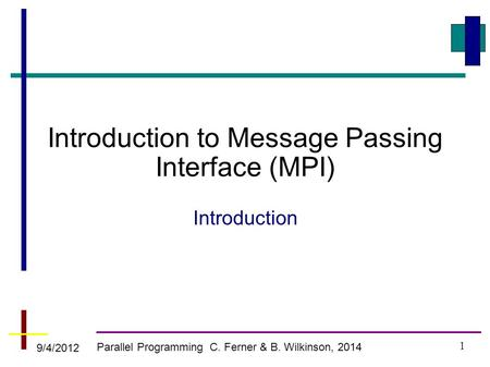 Parallel Programming C. Ferner & B. Wilkinson, 2014 Introduction to Message Passing Interface (MPI) Introduction 9/4/2012 1.