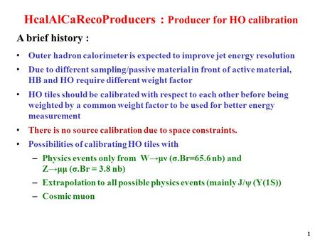 1 HcalAlCaRecoProducers : Producer for HO calibration Outer hadron calorimeter is expected to improve jet energy resolution Due to different sampling/passive.