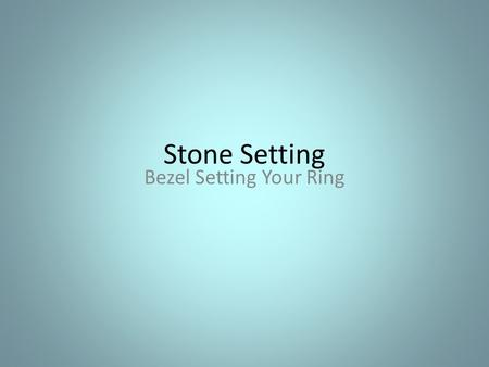 Stone Setting Bezel Setting Your Ring. 1. Measure the bezel Take a piece of paper and wrap it around the edge of your stone to the EXACT fit. Mark it.