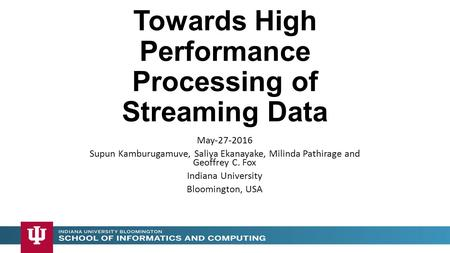 Towards High Performance Processing of Streaming Data May-27-2016 Supun Kamburugamuve, Saliya Ekanayake, Milinda Pathirage and Geoffrey C. Fox Indiana.