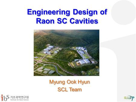 Engineering Design of Raon SC Cavities Myung Ook Hyun SCL Team Myung Ook Hyun SCL Team.