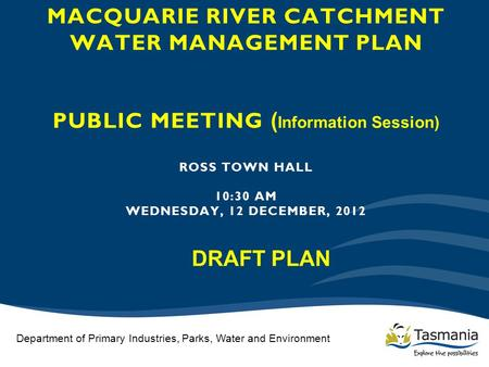 MACQUARIE RIVER CATCHMENT WATER MANAGEMENT PLAN PUBLIC MEETING ( Information Session) ROSS TOWN HALL 10:30 AM WEDNESDAY, 12 DECEMBER, 2012 Department of.