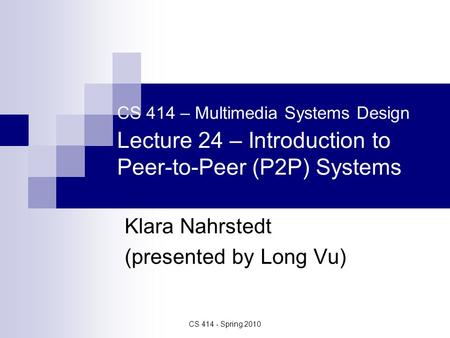 CS 414 - Spring 2010 CS 414 – Multimedia Systems Design Lecture 24 – Introduction to Peer-to-Peer (P2P) Systems Klara Nahrstedt (presented by Long Vu)