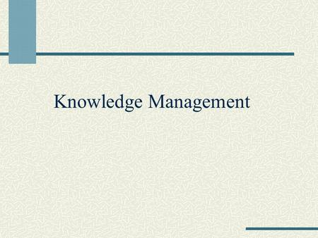 Knowledge Management. What is Knowledge? a clear and certain perception of something understanding learning all that has been perceived or grasped by.